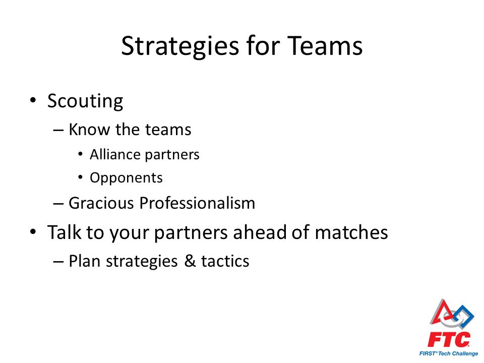 Strategies for Teams Scouting – Know the teams Alliance partners Opponents – Gracious Professionalism Talk to your partners ahead of matches – Plan strategies & tactics