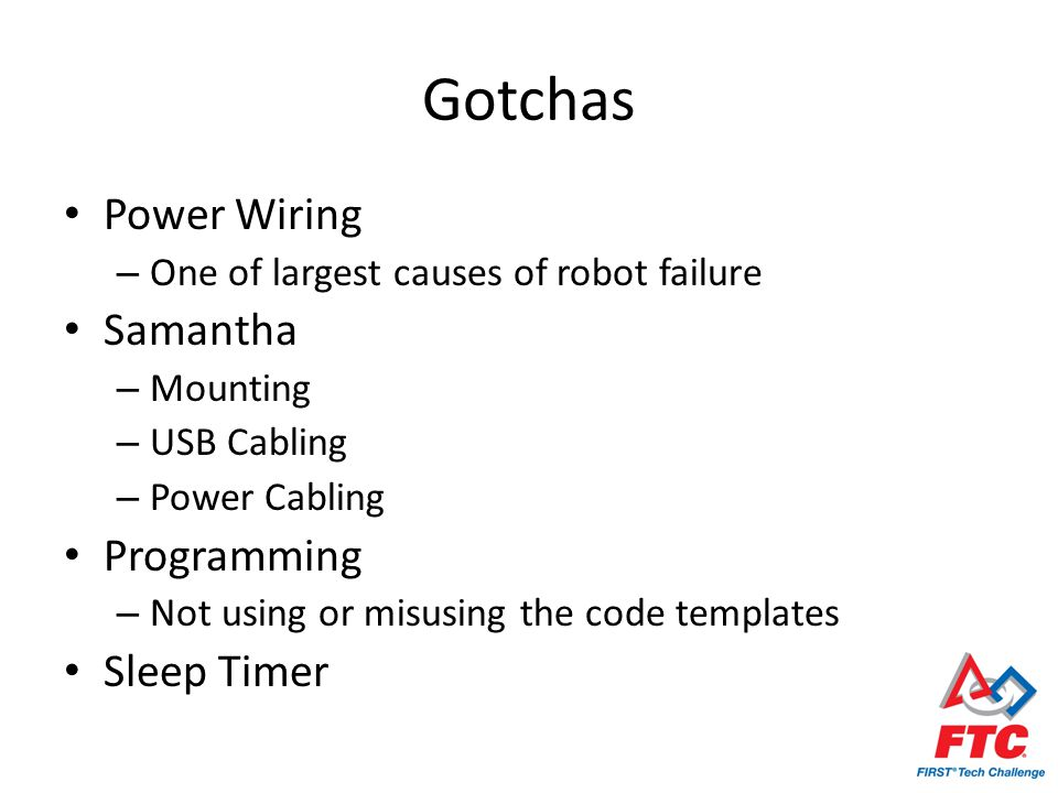 Gotchas Power Wiring – One of largest causes of robot failure Samantha – Mounting – USB Cabling – Power Cabling Programming – Not using or misusing th