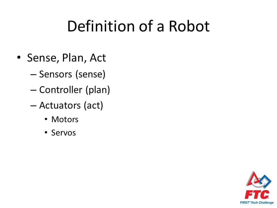 Definition of a Robot Sense, Plan, Act – Sensors (sense) – Controller (plan) – Actuators (act) Motors Servos