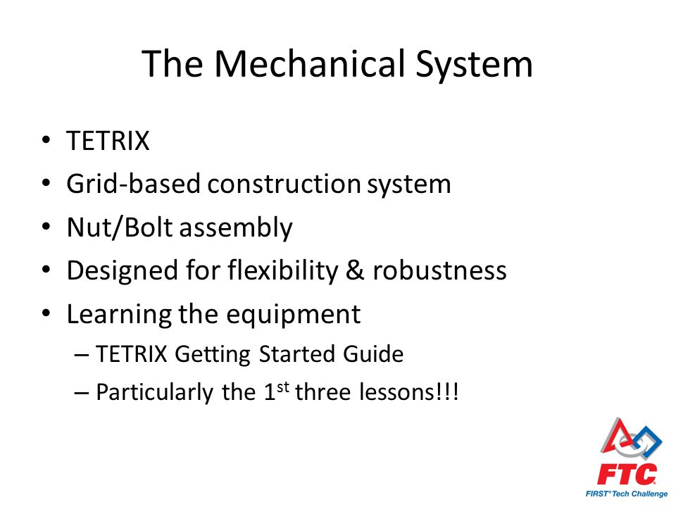 The Mechanical System TETRIX Grid-based construction system Nut/Bolt assembly Designed for flexibility & robustness Learning the equipment – TETRIX Getting Started Guide – Particularly the 1 st three lessons!!!