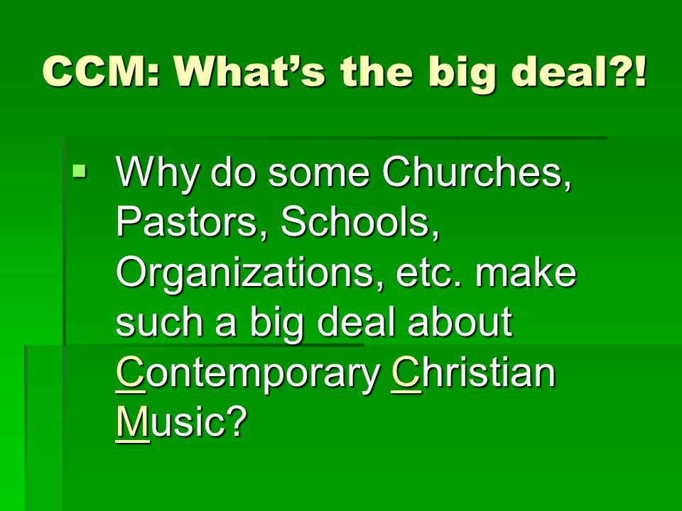 CCM: What's the big deal?!  Why do some Churches, Pastors, Schools, Organizations, etc. make such a big deal about Contemporary Christian Music?