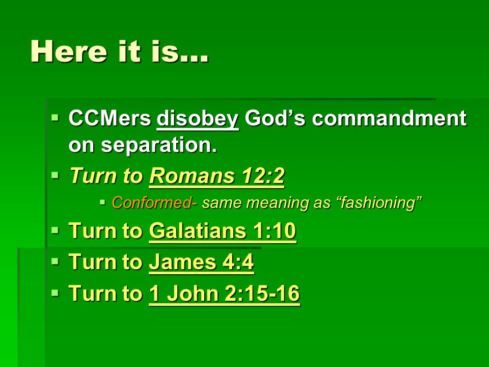 "Here it is…  CCMers disobey God's commandment on separation.  Turn to Romans 12:2  Conformed- same meaning as ""fashioning""  Turn to Galatians 1:10"