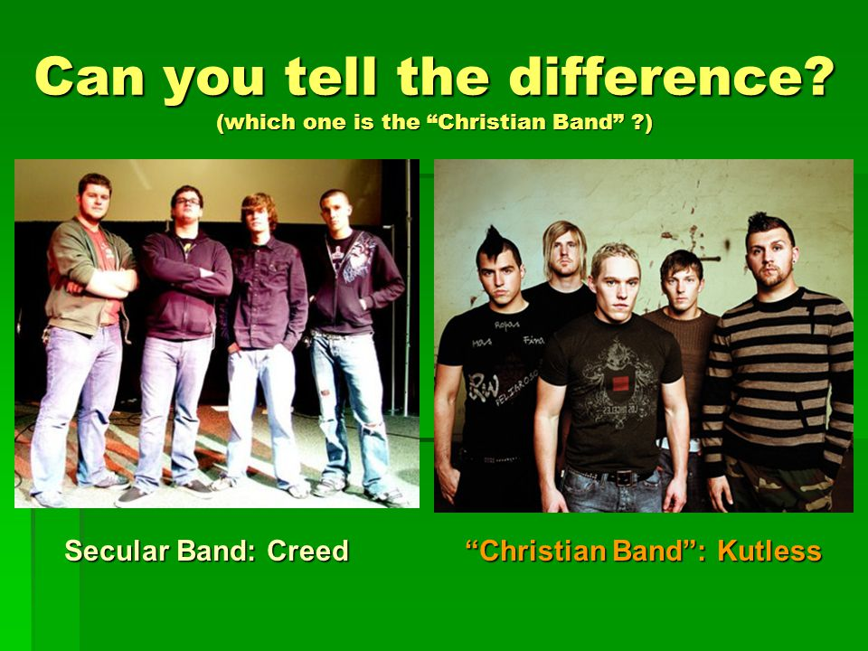 "Can you tell the difference? (which one is the ""Christian Band"" ?) Secular Band: Creed ""Christian Band"": Kutless"