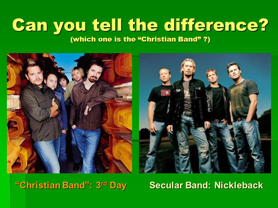 """Christian Band"": 3 rd Day Secular Band: Nickleback Can you tell the difference? (which one is the ""Christian Band"" ?)"