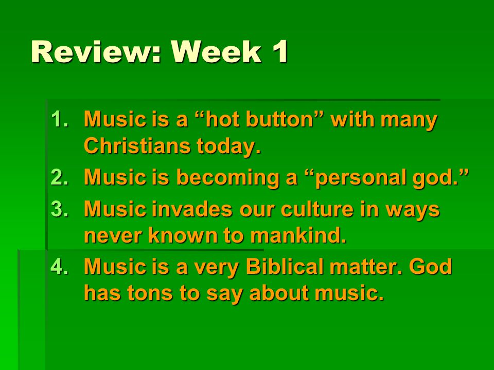 "Review: Week 1 1.Music is a ""hot button"" with many Christians today. 2.Music is becoming a ""personal god."" 3.Music invades our culture in ways never k"