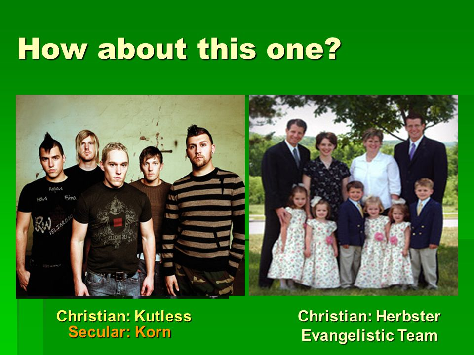 How about this one? New Team Members Christian: Herbster Evangelistic Team Secular: Korn Christian: Kutless