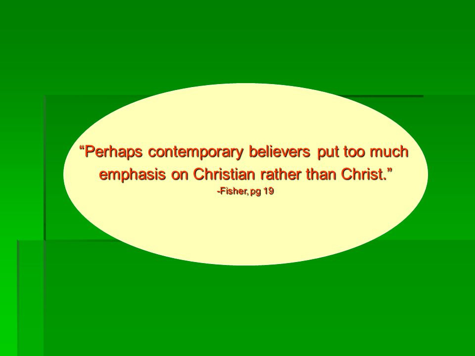 Perhaps contemporary believers put too much emphasis on Christian rather than Christ. -Fisher, pg 19