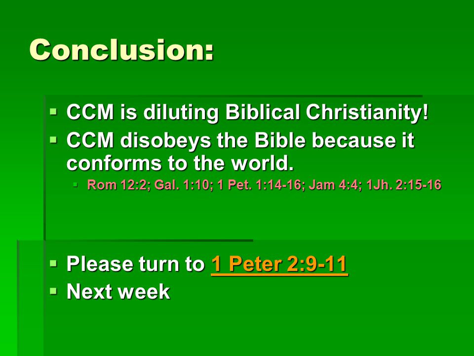 Conclusion:  CCM is diluting Biblical Christianity!  CCM disobeys the Bible because it conforms to the world.  Rom 12:2; Gal. 1:10; 1 Pet. 1:14-16;