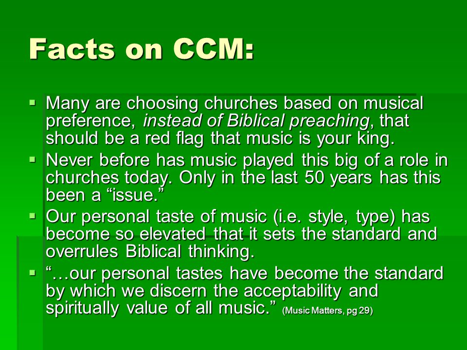 Facts on CCM:  Many are choosing churches based on musical preference, instead of Biblical preaching, that should be a red flag that music is your ki