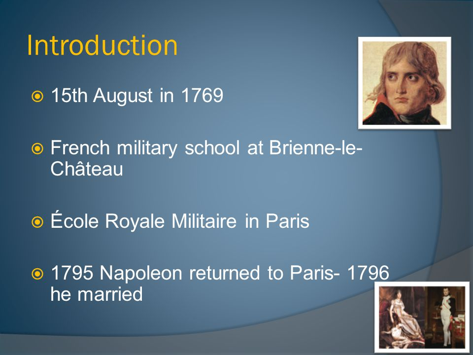 Introduction  15th August in 1769  French military school at Brienne-le- Château  École Royale Militaire in Paris  1795 Napoleon returned to Paris- 1796 he married