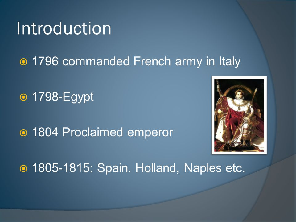 Introduction  1796 commanded French army in Italy  1798-Egypt  1804 Proclaimed emperor  1805-1815: Spain.