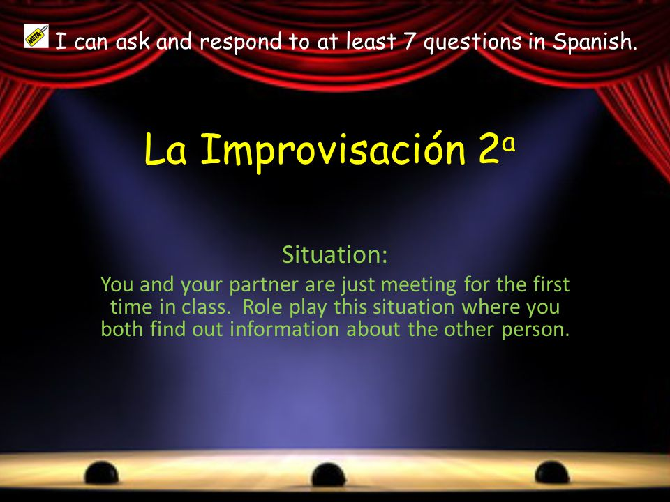 La Improvisación 2 a Situation: You and your partner are just meeting for the first time in class. Role play this situation where you both find out in
