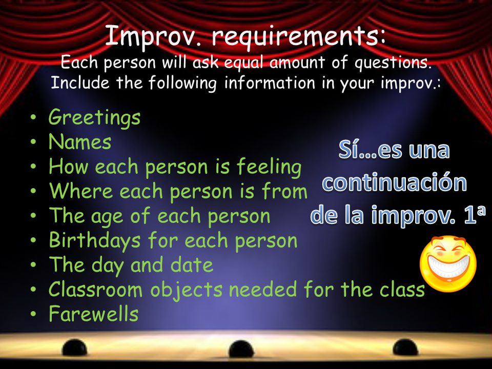 Improv. requirements: Each person will ask equal amount of questions. Include the following information in your improv.: Greetings Names How each pers
