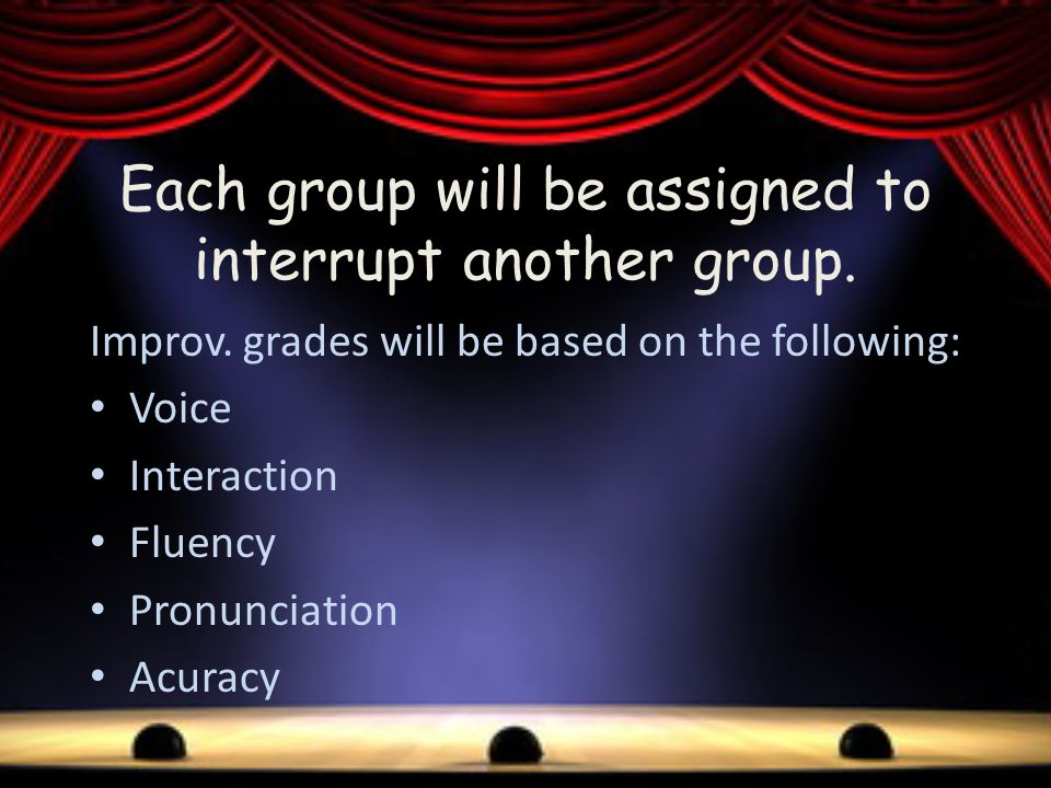Improv. grades will be based on the following: Voice Interaction Fluency Pronunciation Acuracy Each group will be assigned to interrupt another group.