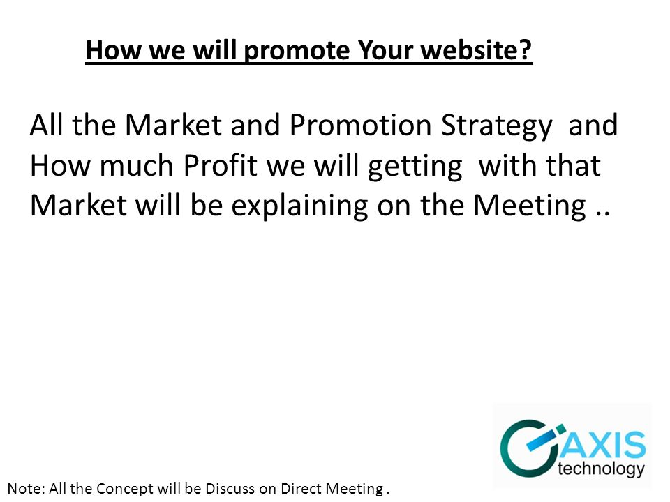 Note: All the Concept will be Discuss on Direct Meeting. How we will promote Your website? All the Market and Promotion Strategy and How much Profit w