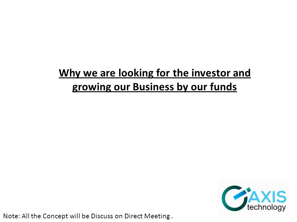 Note: All the Concept will be Discuss on Direct Meeting. Why we are looking for the investor and growing our Business by our funds