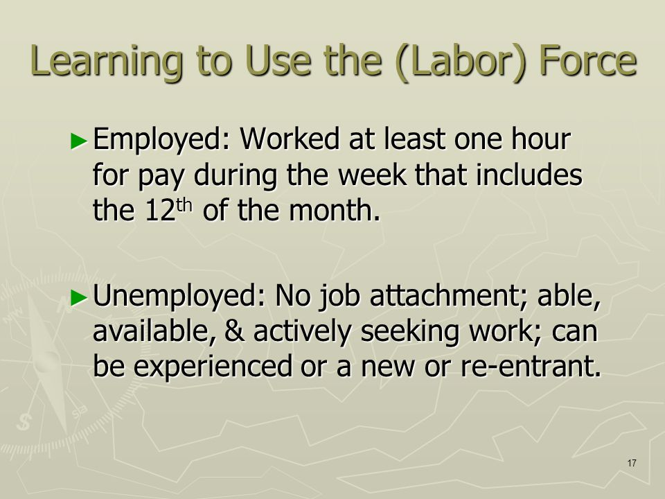 17 Learning to Use the (Labor) Force ► Employed: Worked at least one hour for pay during the week that includes the 12 th of the month.