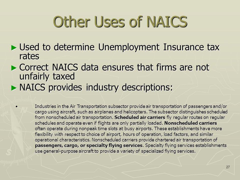 27 Other Uses of NAICS ► Used to determine Unemployment Insurance tax rates ► Correct NAICS data ensures that firms are not unfairly taxed ► NAICS provides industry descriptions: Industries in the Air Transportation subsector provide air transportation of passengers and/or cargo using aircraft, such as airplanes and helicopters.