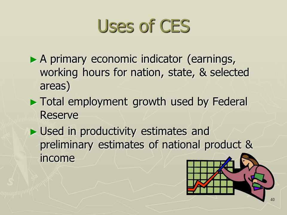 40 Uses of CES ► A primary economic indicator (earnings, working hours for nation, state, & selected areas) ► Total employment growth used by Federal Reserve ► Used in productivity estimates and preliminary estimates of national product & income