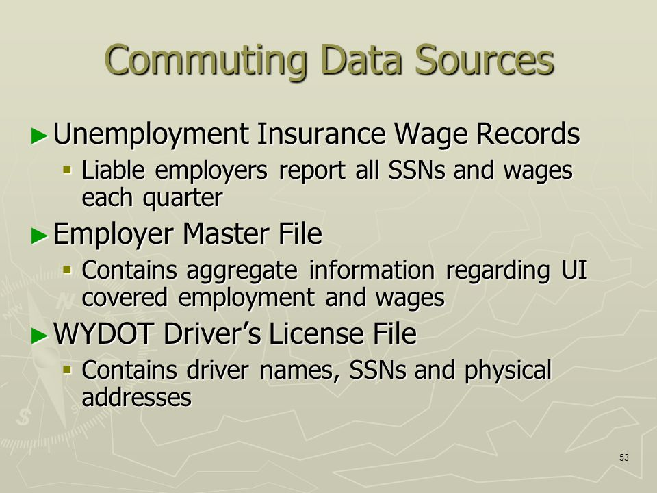 53 Commuting Data Sources ► Unemployment Insurance Wage Records  Liable employers report all SSNs and wages each quarter ► Employer Master File  Contains aggregate information regarding UI covered employment and wages ► WYDOT Driver's License File  Contains driver names, SSNs and physical addresses