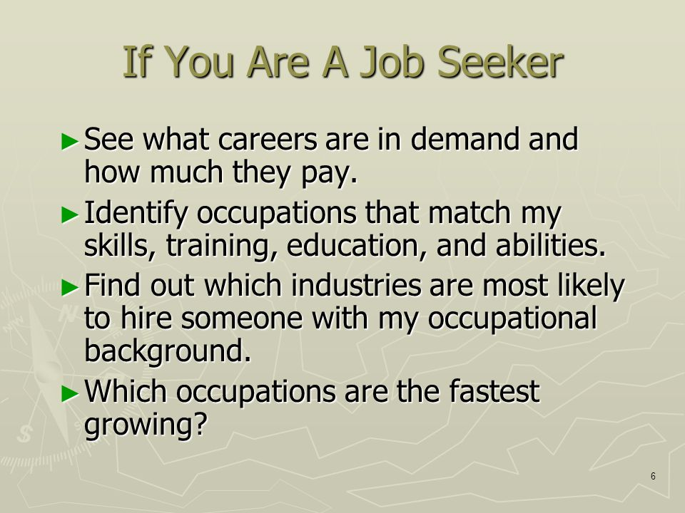 6 If You Are A Job Seeker ► See what careers are in demand and how much they pay.