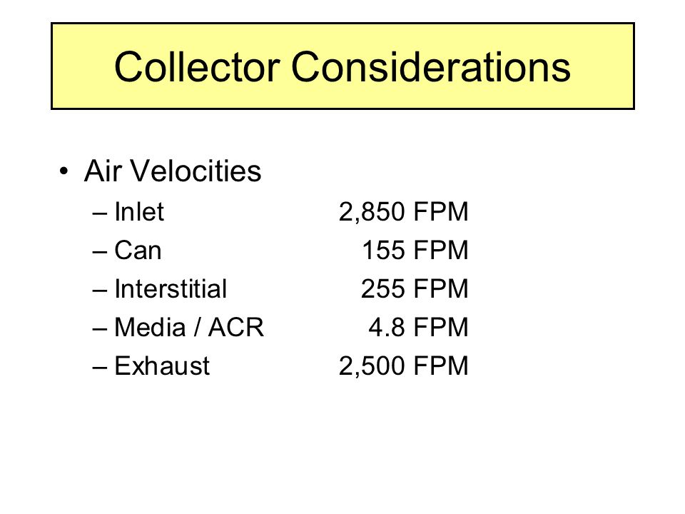 Collector Considerations Air Velocities –Inlet2,850 FPM –Can155 FPM –Interstitial255 FPM –Media / ACR4.8 FPM –Exhaust2,500 FPM