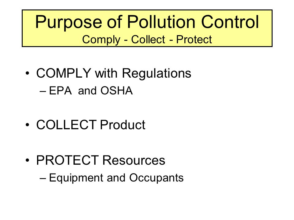 Purpose of Pollution Control Comply - Collect - Protect COMPLY with Regulations –EPA and OSHA COLLECT Product PROTECT Resources –Equipment and Occupants