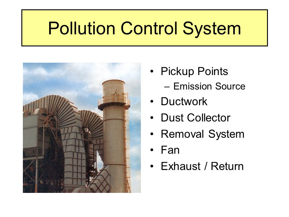 Pollution Control System Pickup Points –Emission Source Ductwork Dust Collector Removal System Fan Exhaust / Return
