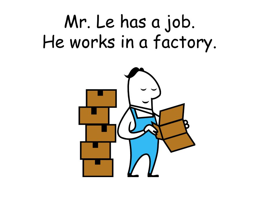 Mr. Le has a job. He works in a factory.