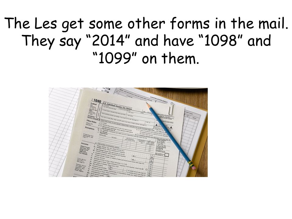 "The Les get some other forms in the mail. They say ""2014"" and have ""1098"" and ""1099"" on them."