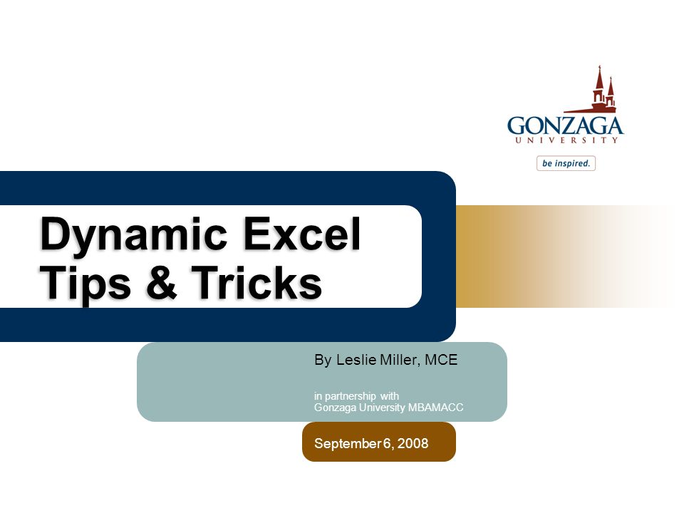 By Leslie Miller, MCE in partnership with Gonzaga University MBAMACC September 6, 2008 Dynamic Excel Tips & Tricks
