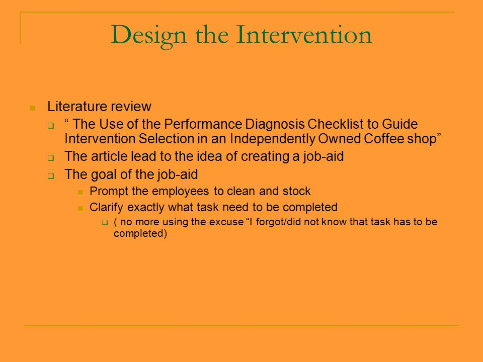 Design the Intervention Literature review  The Use of the Performance Diagnosis Checklist to Guide Intervention Selection in an Independently Owned Coffee shop  The article lead to the idea of creating a job-aid  The goal of the job-aid Prompt the employees to clean and stock Clarify exactly what task need to be completed  ( no more using the excuse I forgot/did not know that task has to be completed)