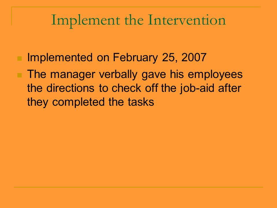 Implement the Intervention Implemented on February 25, 2007 The manager verbally gave his employees the directions to check off the job-aid after they completed the tasks