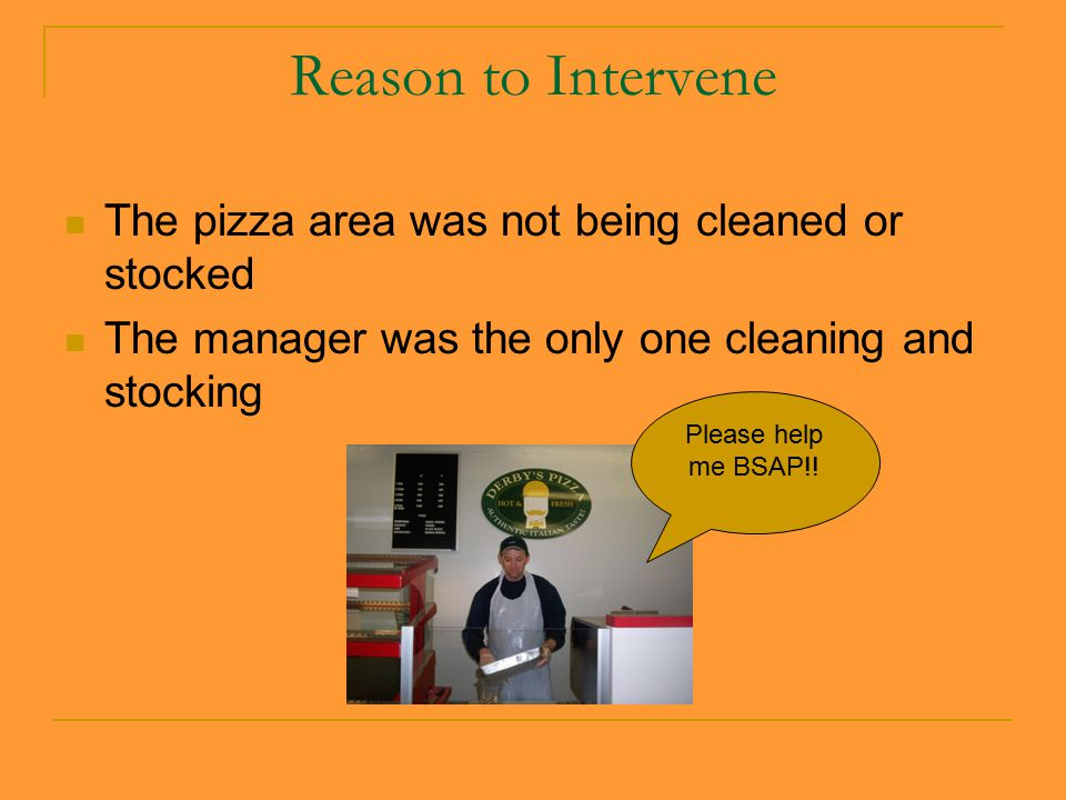 Reason to Intervene The pizza area was not being cleaned or stocked The manager was the only one cleaning and stocking Please help me BSAP!!
