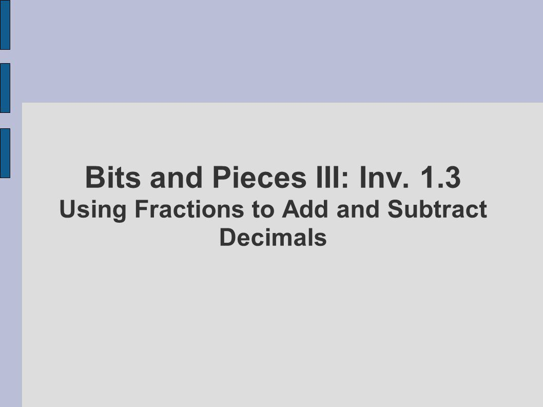 Bits and Pieces III: Inv. 1.3 Using Fractions to Add and Subtract Decimals