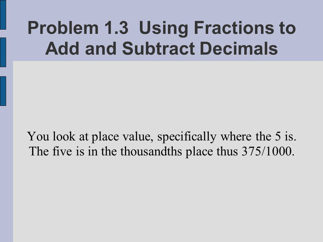 Problem 1.3 Using Fractions to Add and Subtract Decimals You look at place value, specifically where the 5 is. The five is in the thousandths place th
