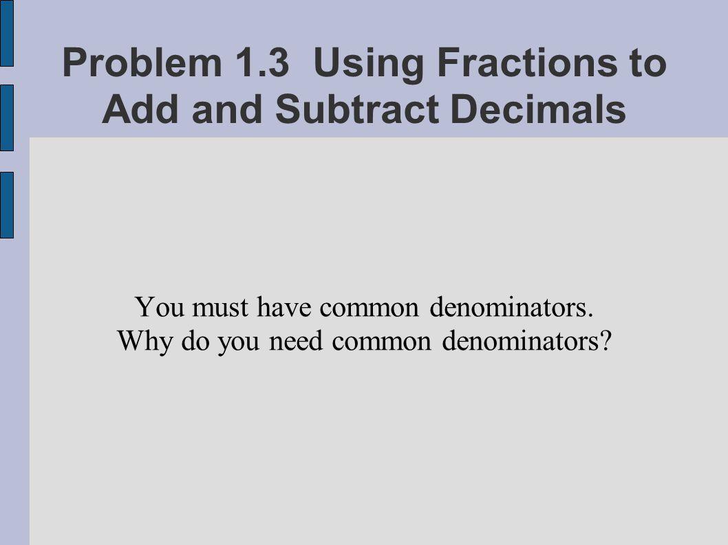 You must have common denominators. Why do you need common denominators?