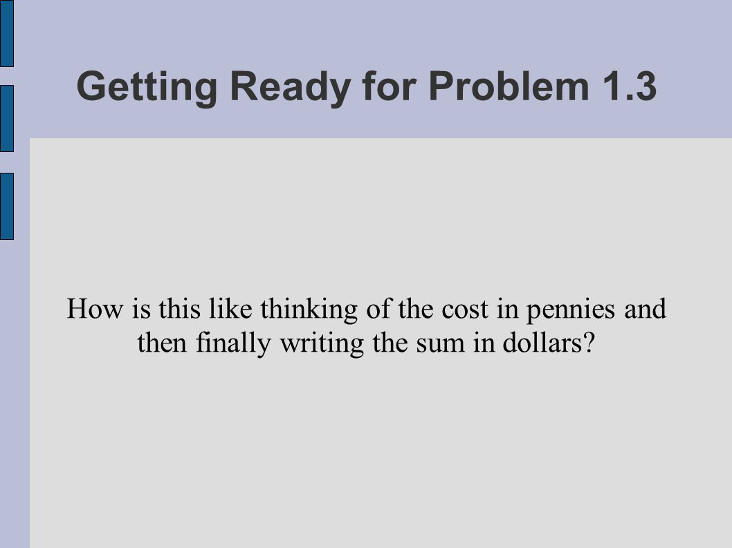 Getting Ready for Problem 1.3 How is this like thinking of the cost in pennies and then finally writing the sum in dollars?