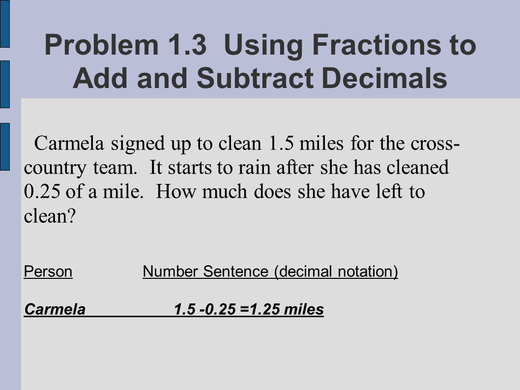 Problem 1.3 Using Fractions to Add and Subtract Decimals Carmela signed up to clean 1.5 miles for the cross- country team. It starts to rain after she