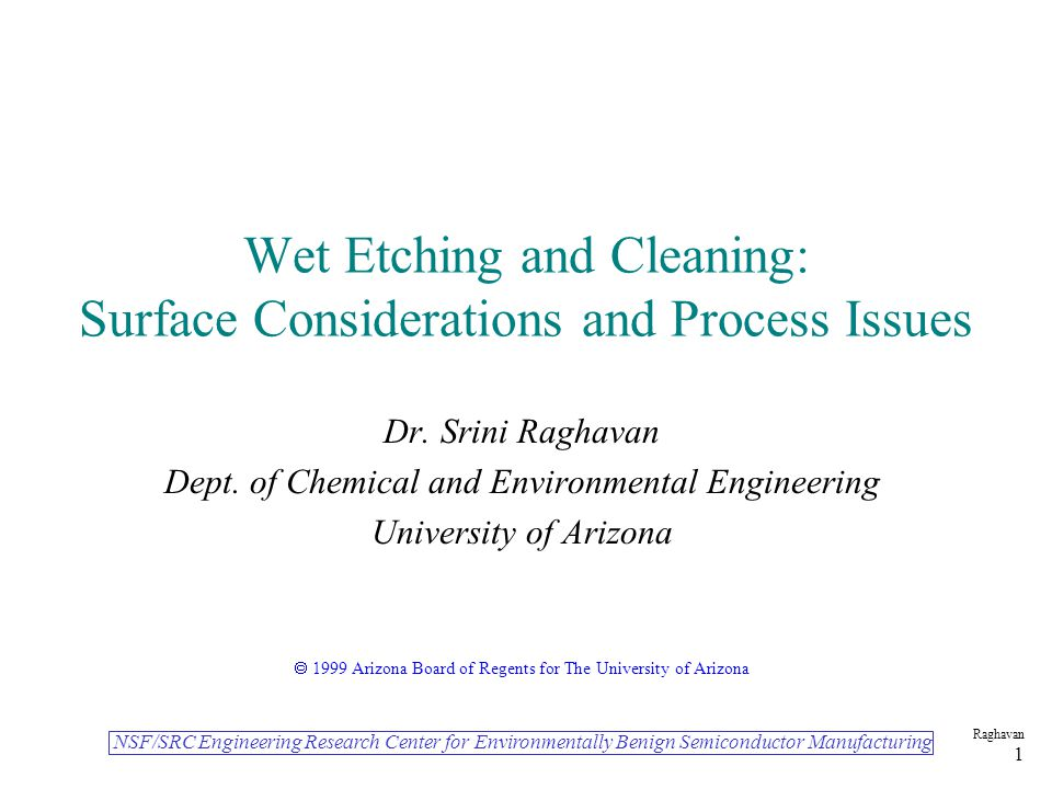 NSF/SRC Engineering Research Center for Environmentally Benign Semiconductor Manufacturing Raghavan 1 Wet Etching and Cleaning: Surface Considerations and Process Issues Dr.