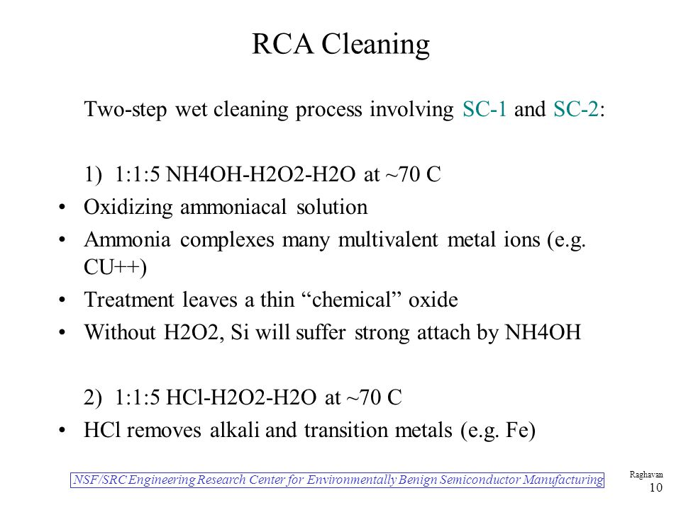 NSF/SRC Engineering Research Center for Environmentally Benign Semiconductor Manufacturing Raghavan 10 RCA Cleaning Two-step wet cleaning process involving SC-1 and SC-2: 1) 1:1:5 NH4OH-H2O2-H2O at ~70 C Oxidizing ammoniacal solution Ammonia complexes many multivalent metal ions (e.g.