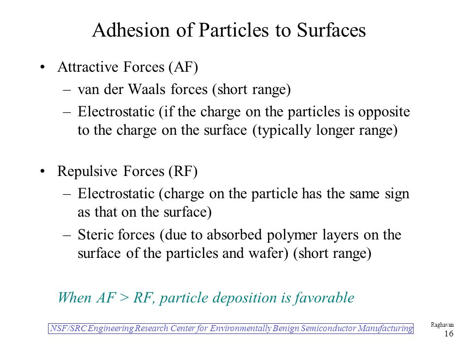 NSF/SRC Engineering Research Center for Environmentally Benign Semiconductor Manufacturing Raghavan 16 Adhesion of Particles to Surfaces Attractive Forces (AF) –van der Waals forces (short range) –Electrostatic (if the charge on the particles is opposite to the charge on the surface (typically longer range) Repulsive Forces (RF) –Electrostatic (charge on the particle has the same sign as that on the surface) –Steric forces (due to absorbed polymer layers on the surface of the particles and wafer) (short range) When AF > RF, particle deposition is favorable