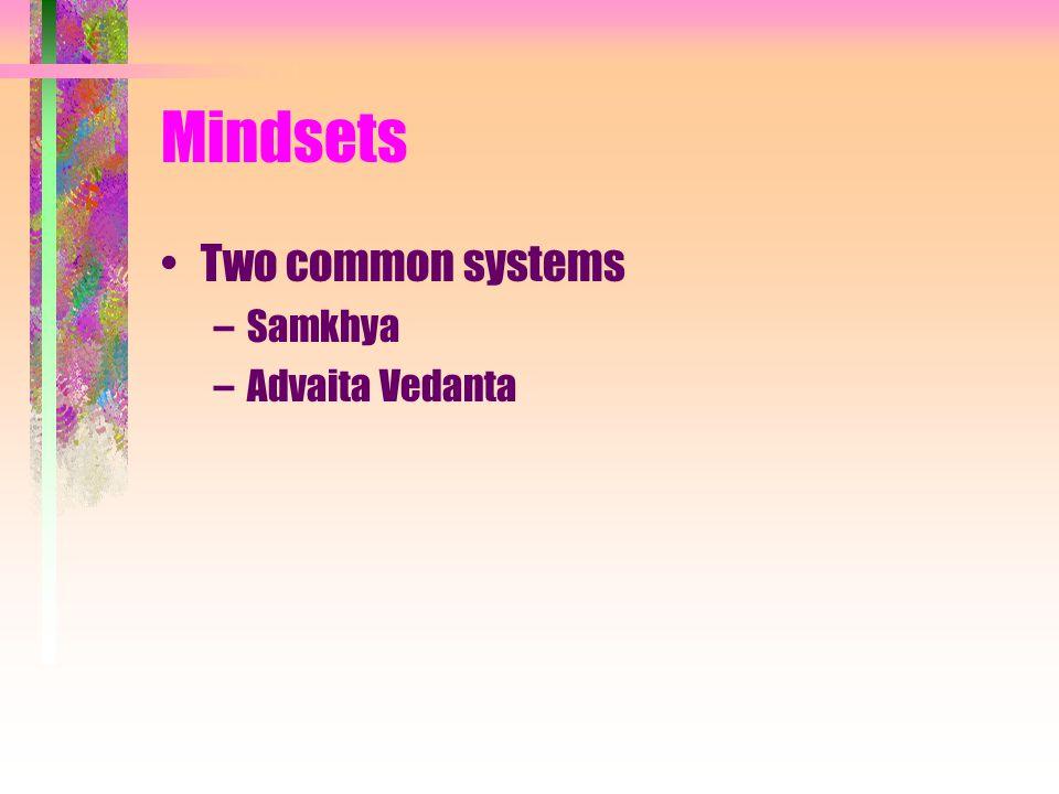 Mindsets Two common systems –Samkhya –Advaita Vedanta