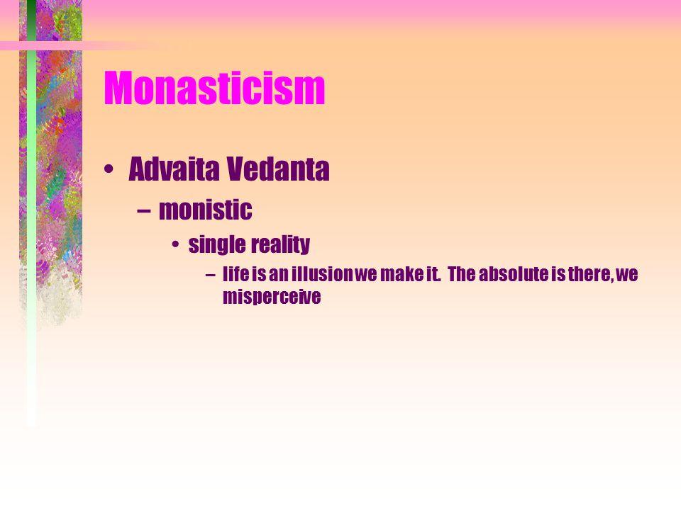 Monasticism Advaita Vedanta –monistic single reality –life is an illusion we make it.