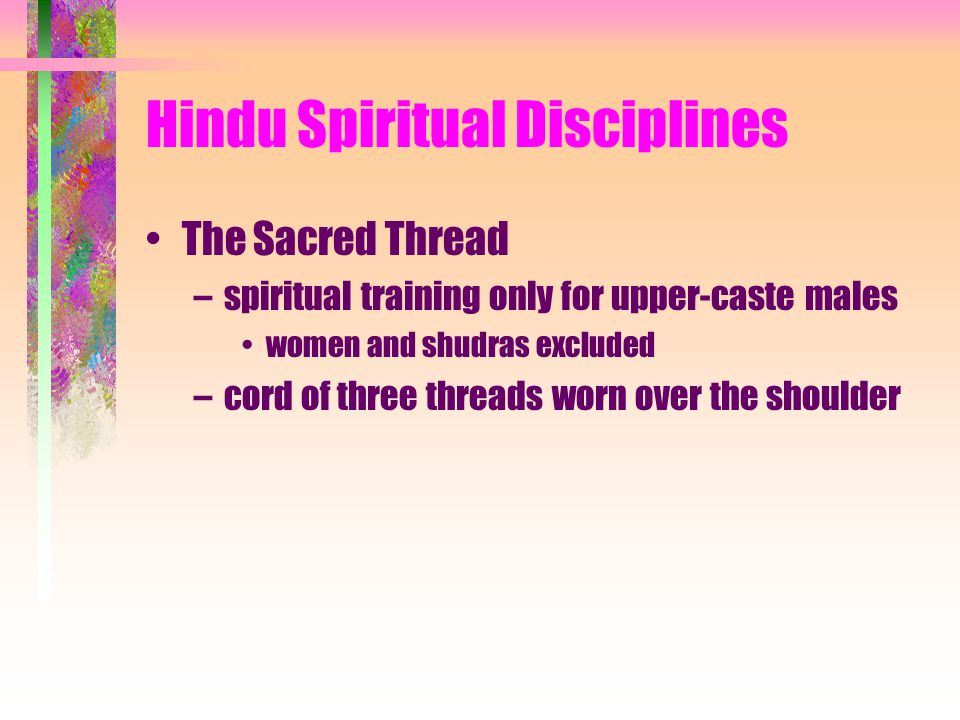 Hindu Spiritual Disciplines The Sacred Thread –spiritual training only for upper-caste males women and shudras excluded –cord of three threads worn over the shoulder