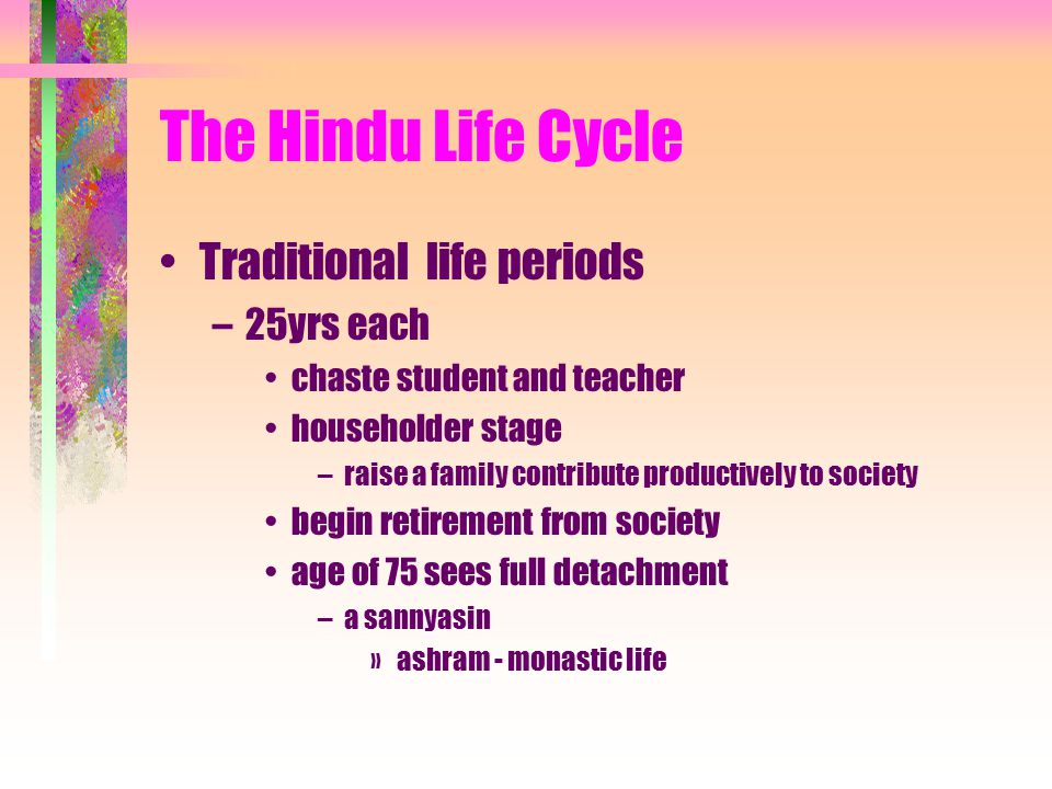 The Hindu Life Cycle Traditional life periods –25yrs each chaste student and teacher householder stage –raise a family contribute productively to society begin retirement from society age of 75 sees full detachment –a sannyasin »ashram - monastic life