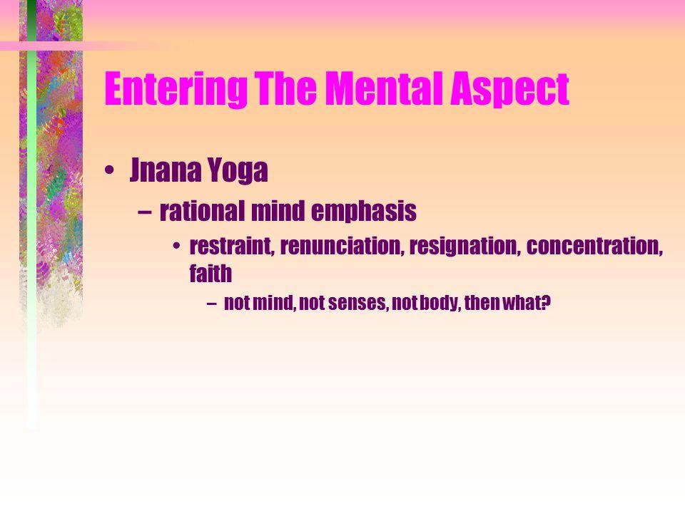 Entering The Mental Aspect Jnana Yoga –rational mind emphasis restraint, renunciation, resignation, concentration, faith –not mind, not senses, not body, then what?