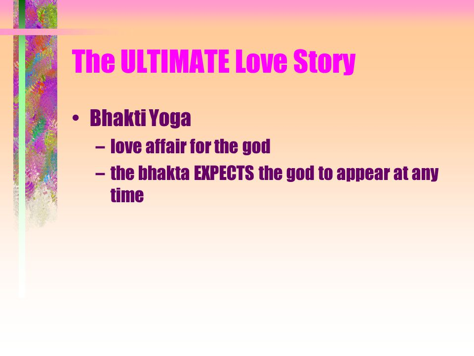 The ULTIMATE Love Story Bhakti Yoga –love affair for the god –the bhakta EXPECTS the god to appear at any time