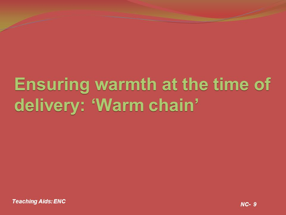 Ensuring warmth at the time of delivery: 'Warm chain' NC- 9 Teaching Aids: ENC