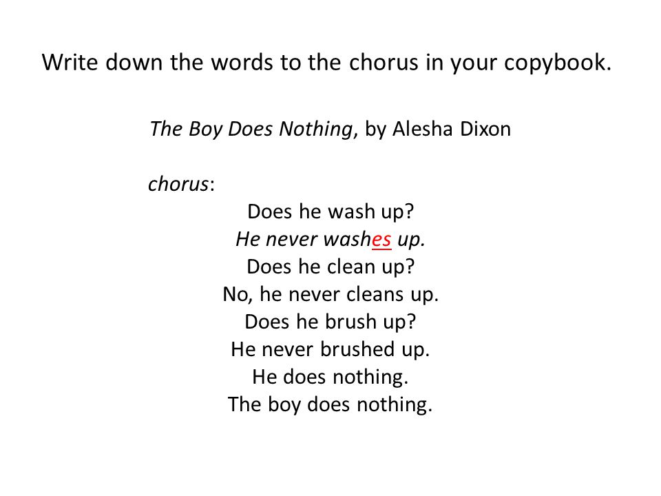 Write down the words to the chorus in your copybook. The Boy Does Nothing, by Alesha Dixon chorus: Does he wash up? He never washes up. Does he clean